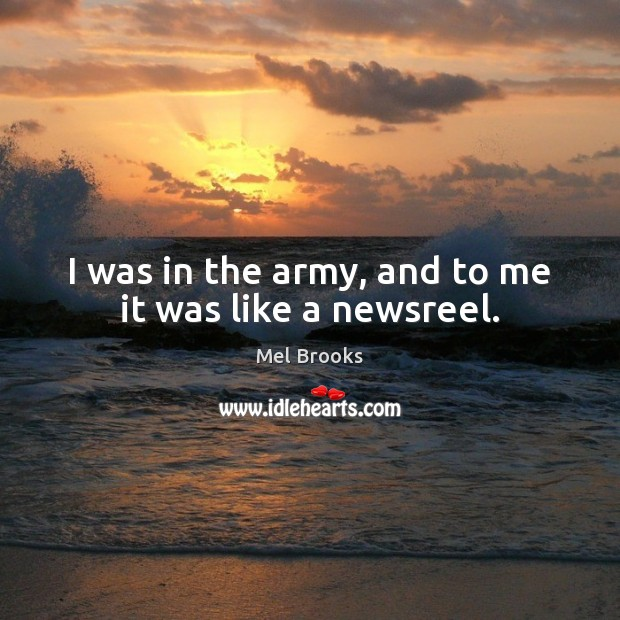 I was in the army, and to me it was like a newsreel. Image