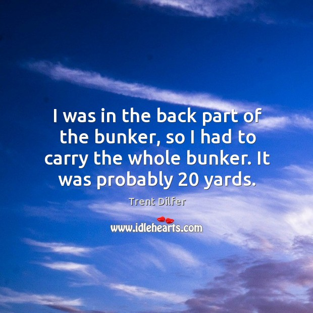 I was in the back part of the bunker, so I had to carry the whole bunker. It was probably 20 yards. Image