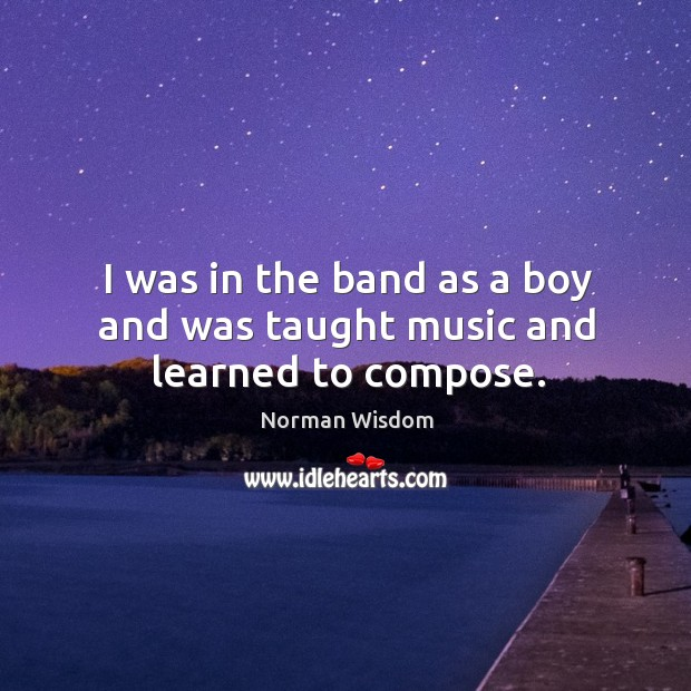 I was in the band as a boy and was taught music and learned to compose. Norman Wisdom Picture Quote