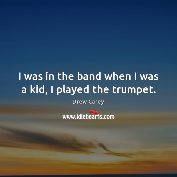 I was in the band when I was a kid, I played the trumpet. Image