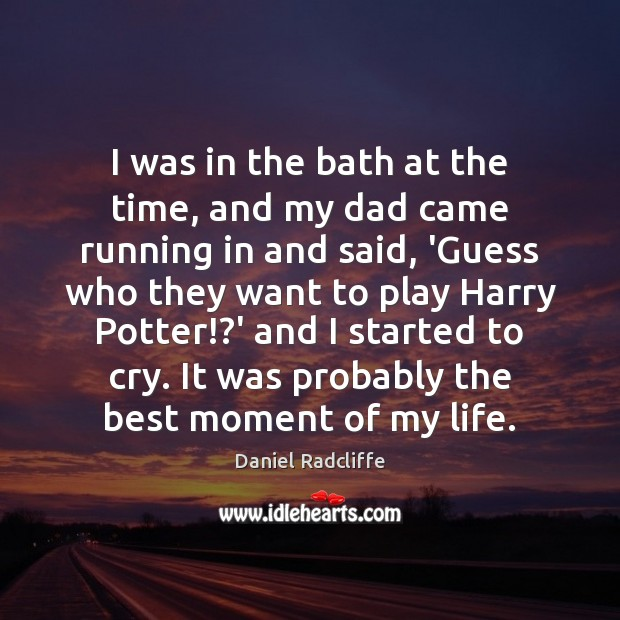I was in the bath at the time, and my dad came Daniel Radcliffe Picture Quote