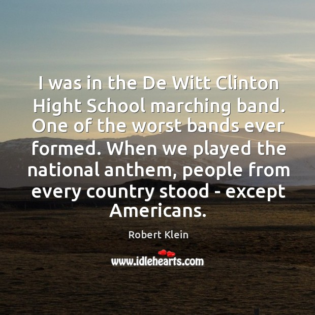 I was in the De Witt Clinton Hight School marching band. One Robert Klein Picture Quote