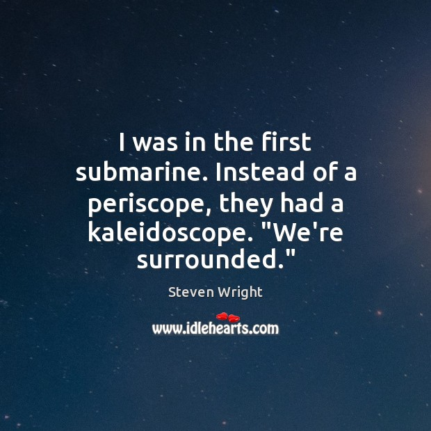 I was in the first submarine. Instead of a periscope, they had Image