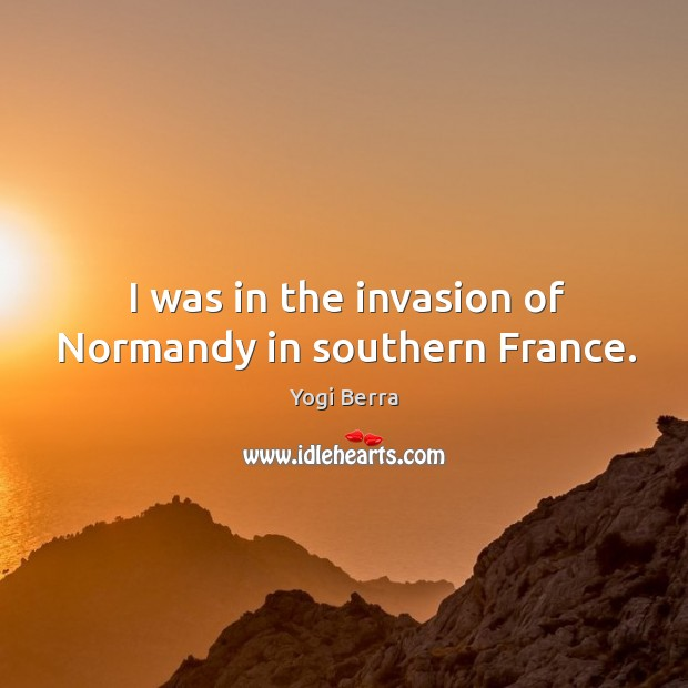 Image, I was in the invasion of normandy in southern france.