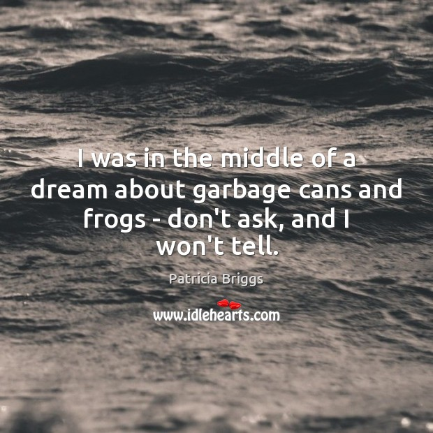 I was in the middle of a dream about garbage cans and frogs – don't ask, and I won't tell. Patricia Briggs Picture Quote