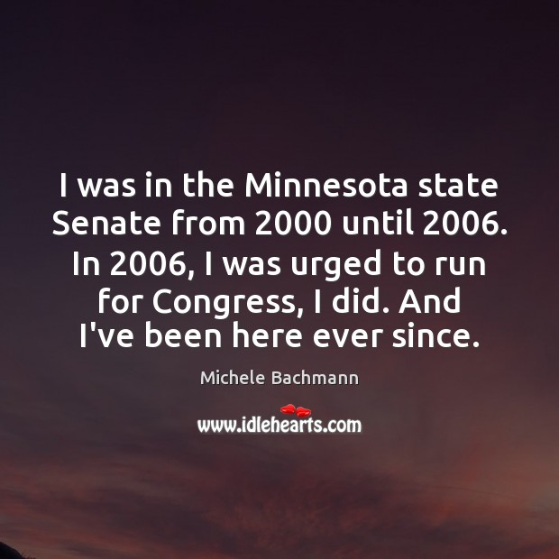 I was in the Minnesota state Senate from 2000 until 2006. In 2006, I was Image