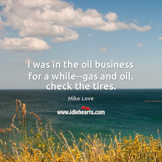 I was in the oil business for a while–gas and oil, check the tires. Mike Love Picture Quote