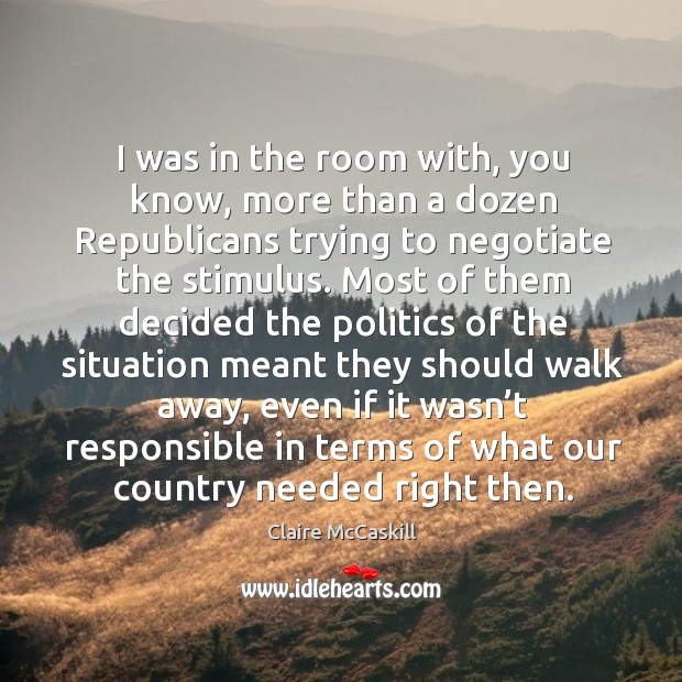 Image, I was in the room with, you know, more than a dozen republicans trying to negotiate the stimulus.