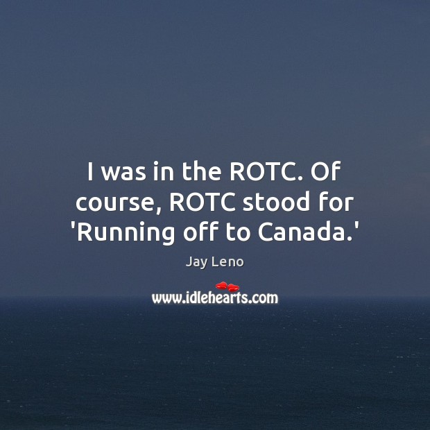 Image, I was in the ROTC. Of course, ROTC stood for 'Running off to Canada.'