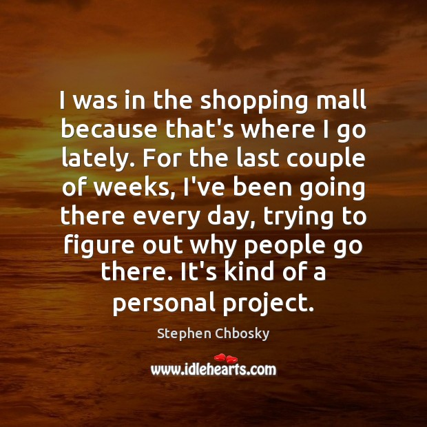 I was in the shopping mall because that's where I go lately. Stephen Chbosky Picture Quote