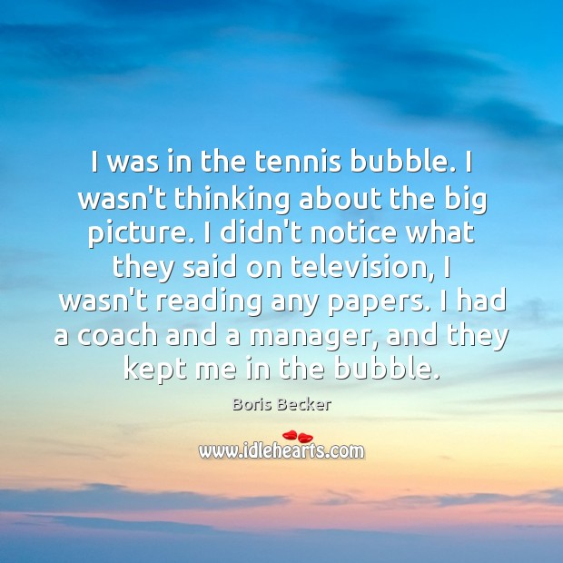 I was in the tennis bubble. I wasn't thinking about the big Boris Becker Picture Quote