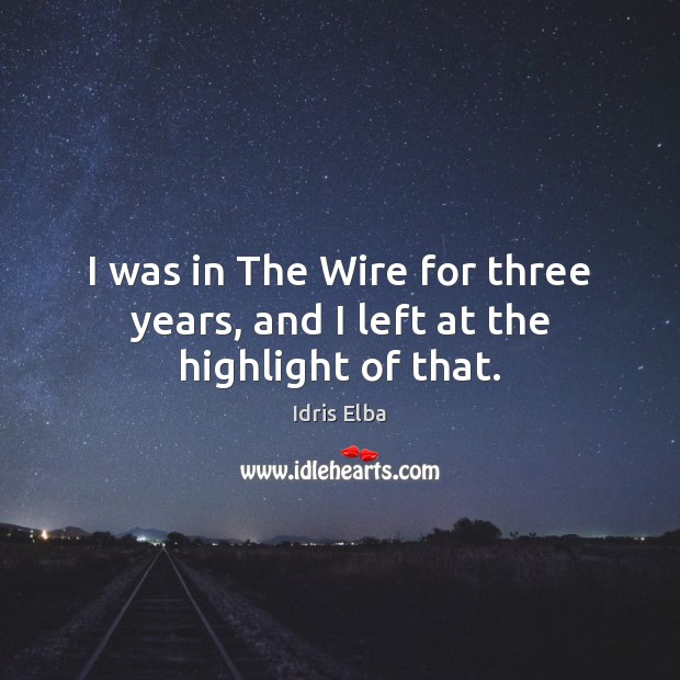 I was in The Wire for three years, and I left at the highlight of that. Image