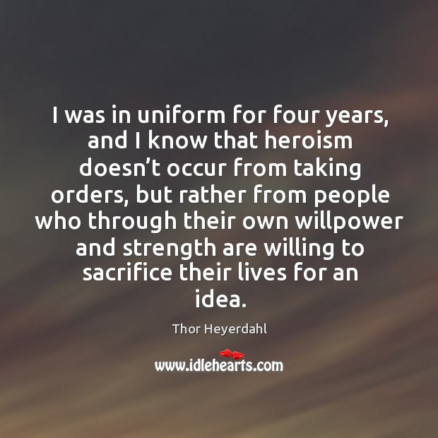 I was in uniform for four years, and I know that heroism doesn't occur from taking orders Image