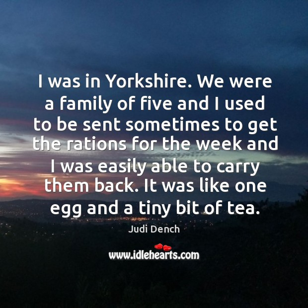I was in yorkshire. We were a family of five and I used to be sent sometimes to Judi Dench Picture Quote