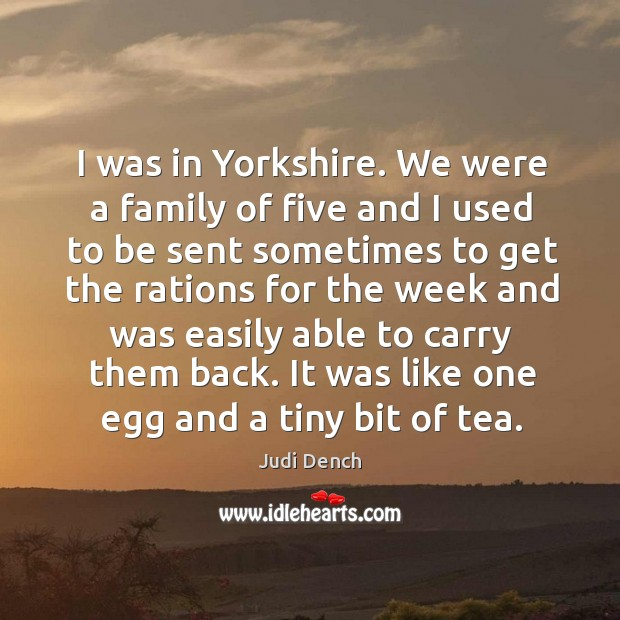 I was in Yorkshire. We were a family of five and I Judi Dench Picture Quote