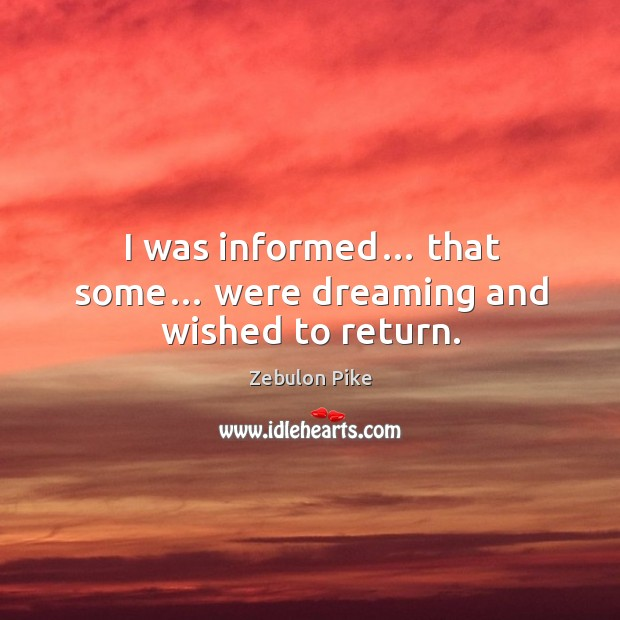 I was informed… that some… were dreaming and wished to return. Zebulon Pike Picture Quote