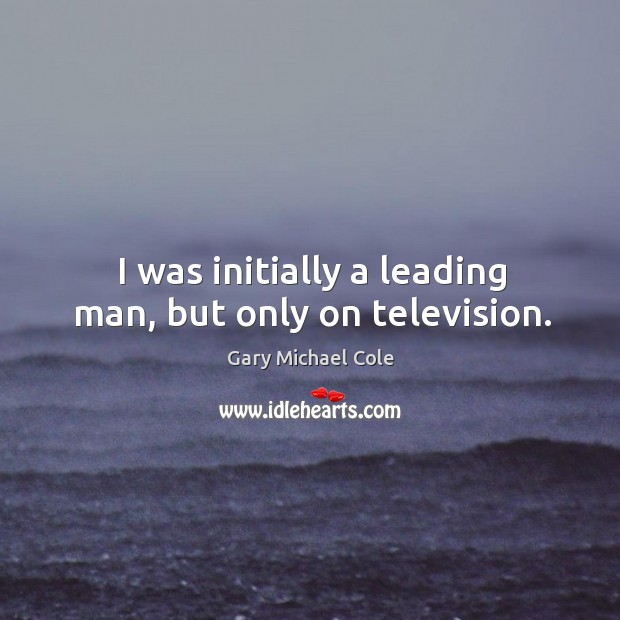 I was initially a leading man, but only on television. Image