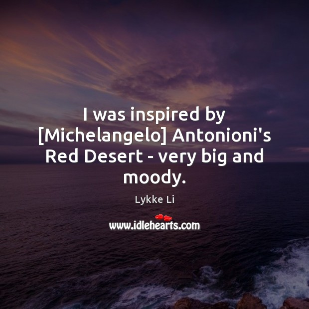 I was inspired by [Michelangelo] Antonioni's Red Desert – very big and moody. Lykke Li Picture Quote