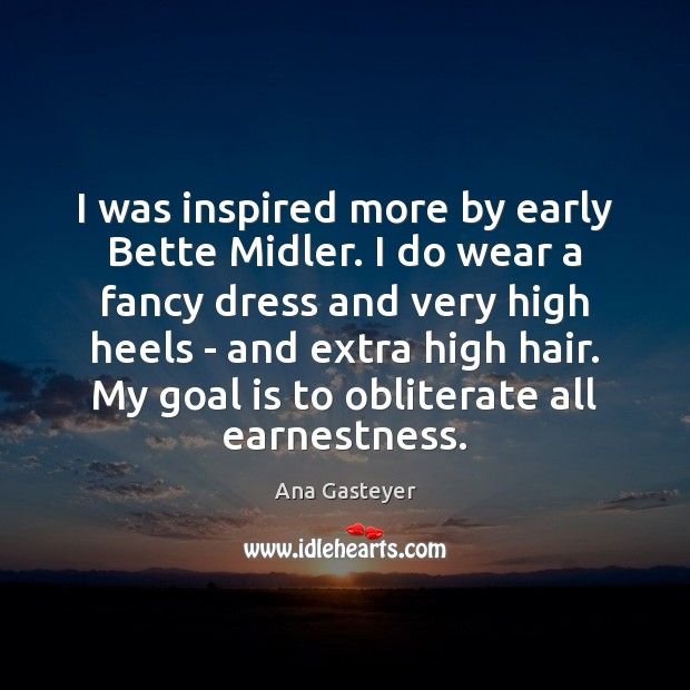 Image, I was inspired more by early Bette Midler. I do wear a