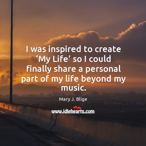 I was inspired to create 'my life' so I could finally share a personal part of my life beyond my music. Image