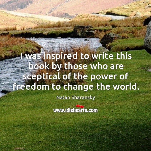 I was inspired to write this book by those who are sceptical of the power of freedom to change the world. Image