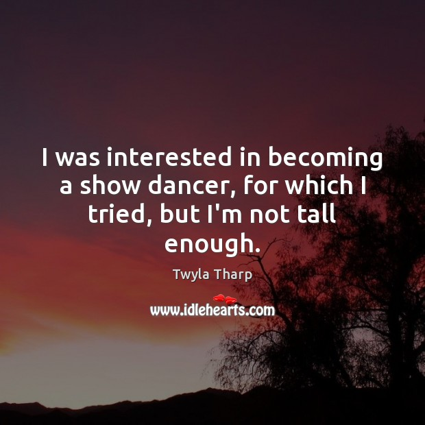 I was interested in becoming a show dancer, for which I tried, but I'm not tall enough. Image
