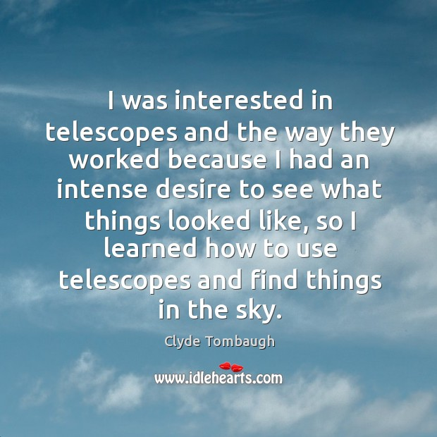 I was interested in telescopes and the way they worked because I had an intense desire Image