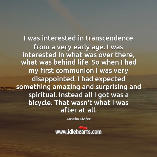 I was interested in transcendence from a very early age. I was Image