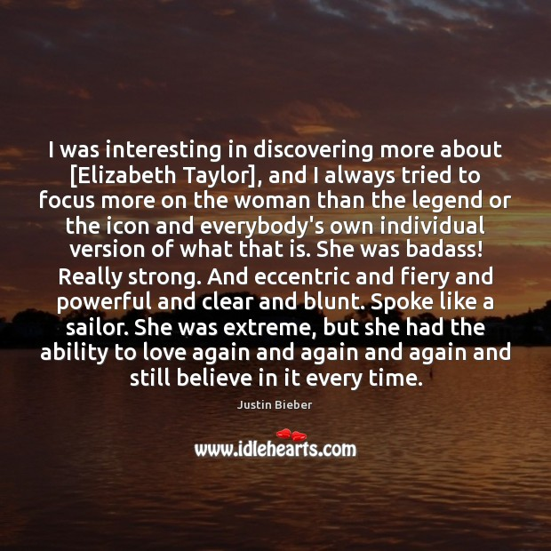 I was interesting in discovering more about [Elizabeth Taylor], and I always Justin Bieber Picture Quote