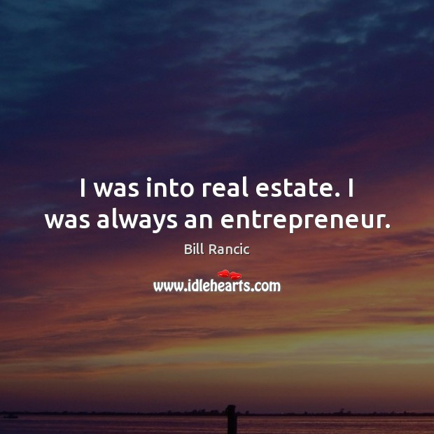 I was into real estate. I was always an entrepreneur. Real Estate Quotes Image