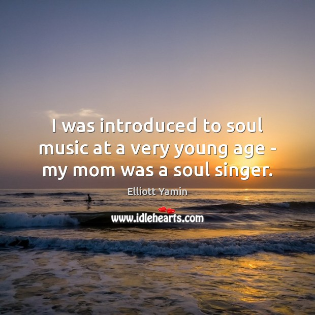 I was introduced to soul music at a very young age – my mom was a soul singer. Image