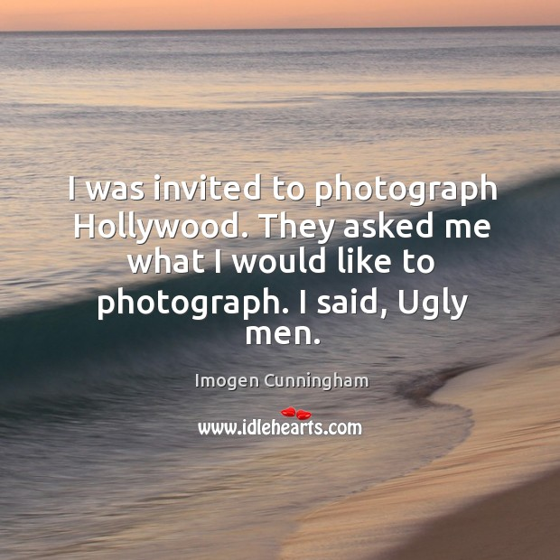 I was invited to photograph hollywood. They asked me what I would like to photograph. I said, ugly men. Imogen Cunningham Picture Quote