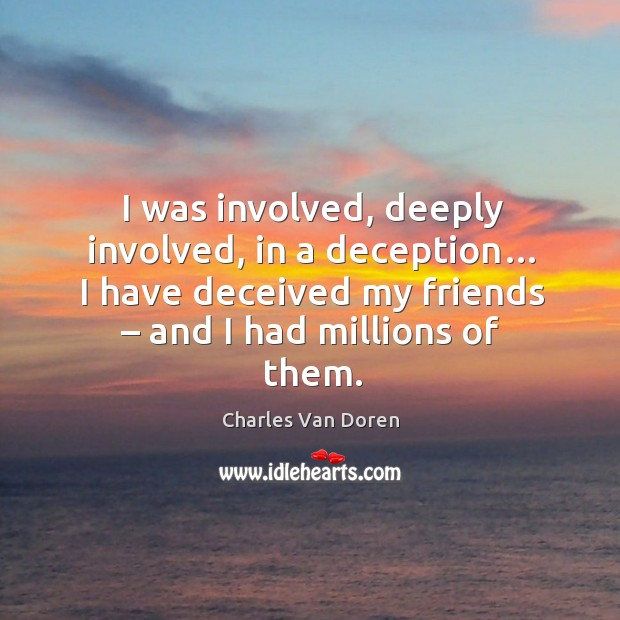 I was involved, deeply involved, in a deception… I have deceived my friends – and I had millions of them. Image