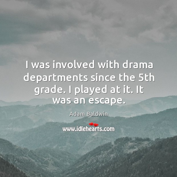 I was involved with drama departments since the 5th grade. I played at it. It was an escape. Image