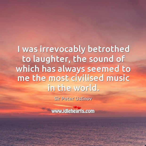 I was irrevocably betrothed to laughter, the sound of which has always seemed to me the most civilised music in the world. Sir Peter Ustinov Picture Quote