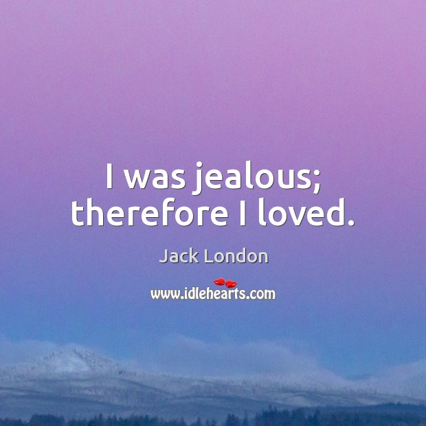 I was jealous; therefore I loved. Jack London Picture Quote