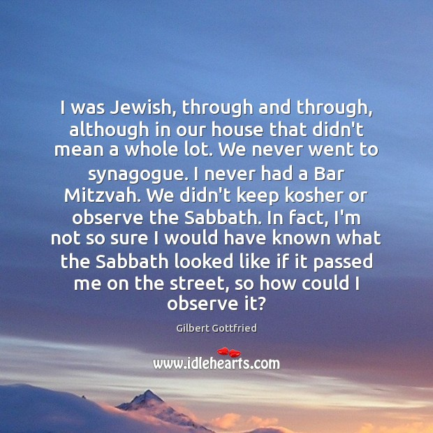 Image, I was Jewish, through and through, although in our house that didn't