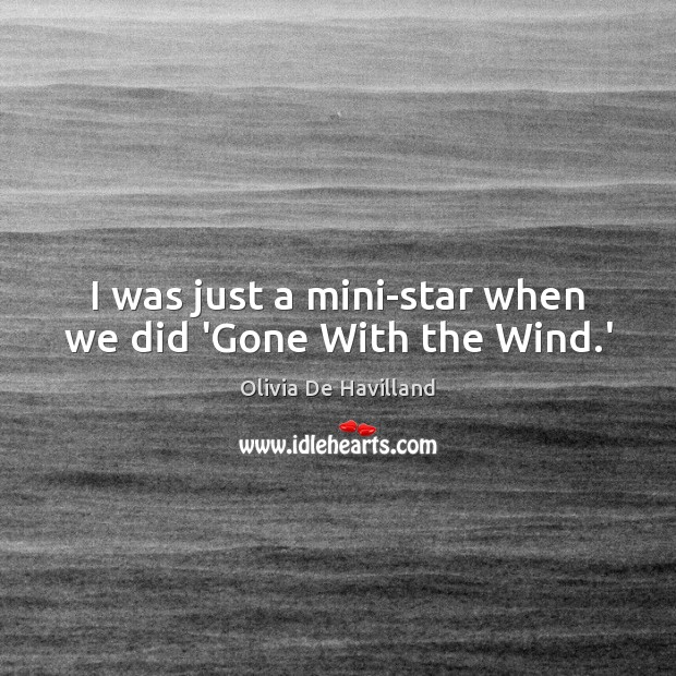 I was just a mini-star when we did 'Gone With the Wind.' Image
