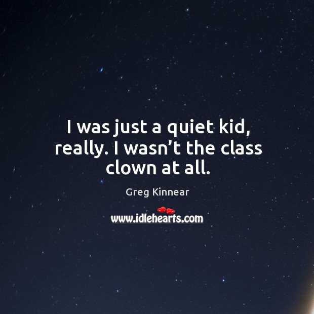 I was just a quiet kid, really. I wasn't the class clown at all. Image