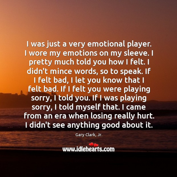 I was just a very emotional player. I wore my emotions on Image