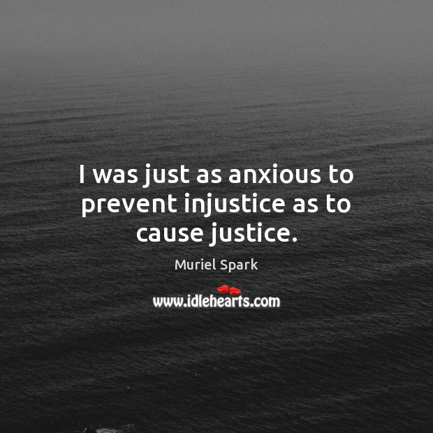 I was just as anxious to prevent injustice as to cause justice. Muriel Spark Picture Quote