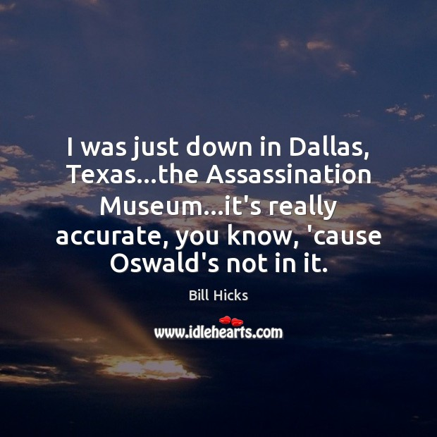 Image, I was just down in Dallas, Texas…the Assassination Museum…it's really