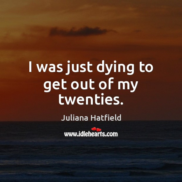 I was just dying to get out of my twenties. Juliana Hatfield Picture Quote