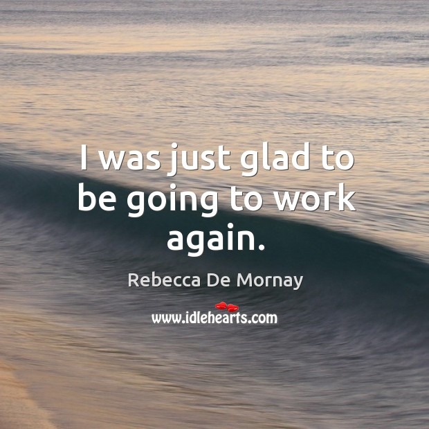 I was just glad to be going to work again. Rebecca De Mornay Picture Quote