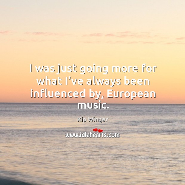 Image, I was just going more for what I've always been influenced by, European music.