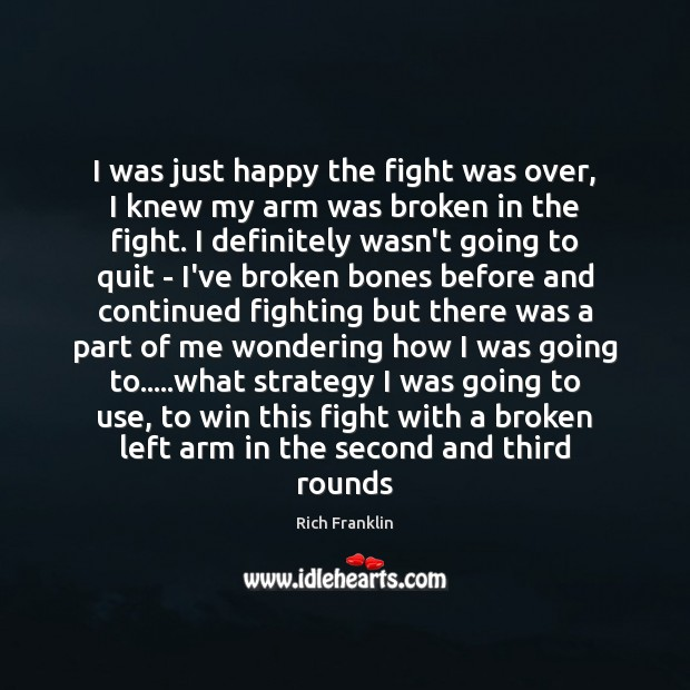 I was just happy the fight was over, I knew my arm Image