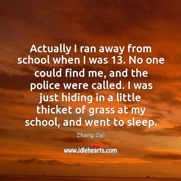 I was just hiding in a little thicket of grass at my school, and went to sleep. Zhang Ziyi Picture Quote