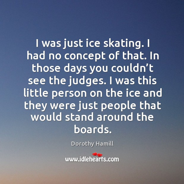 Image, I was just ice skating. I had no concept of that. In those days you couldn't see the judges.