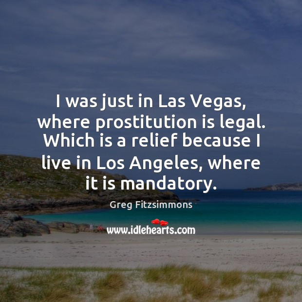 I was just in Las Vegas, where prostitution is legal. Which is Legal Quotes Image