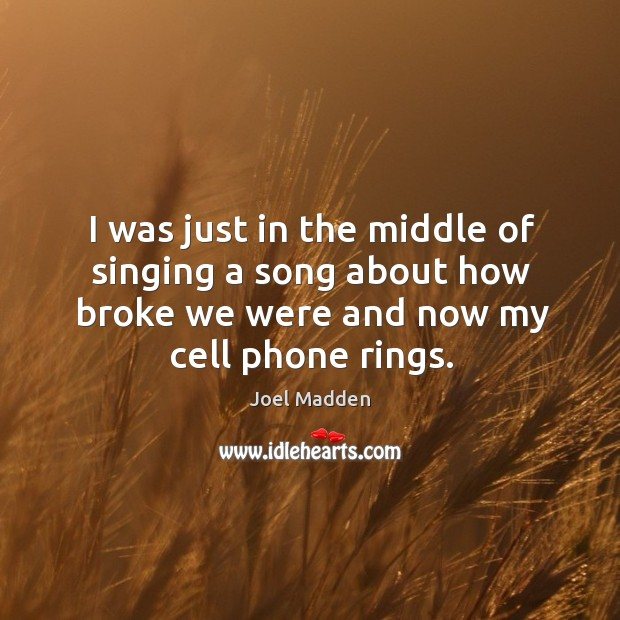 I was just in the middle of singing a song about how broke we were and now my cell phone rings. Joel Madden Picture Quote